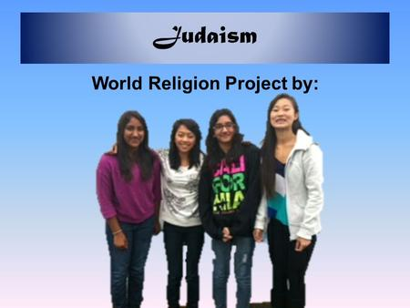 Judaism World Religion Project by:. Introduction Everybody is different when it comes to appearance, personality, and any other factors. But one other.