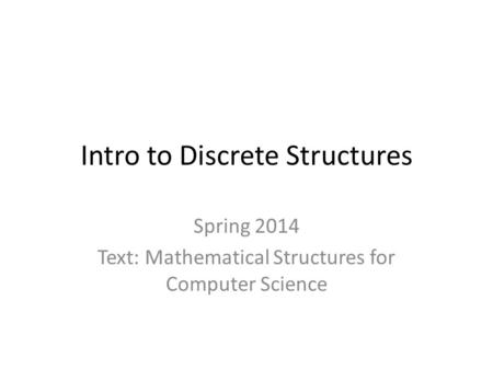 Intro to Discrete Structures Spring 2014 Text: Mathematical Structures for Computer Science.