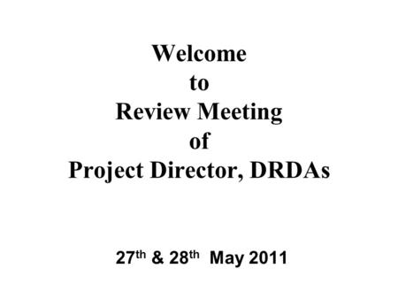 Welcome to Review Meeting of Project Director, DRDAs 27 th & 28 th May 2011.