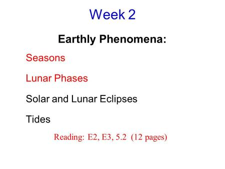 Week 2 Earthly Phenomena: Seasons Lunar Phases Solar and Lunar Eclipses Tides Reading: E2, E3, 5.2 (12 pages)