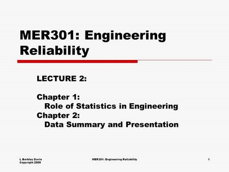 L Berkley Davis Copyright 2009 MER301: Engineering Reliability1 LECTURE 2: Chapter 1: Role of Statistics in Engineering Chapter 2: Data Summary and Presentation.
