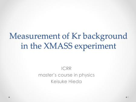 Measurement of Kr background in the XMASS experiment ICRR master's course in physics Keisuke Hieda 1.
