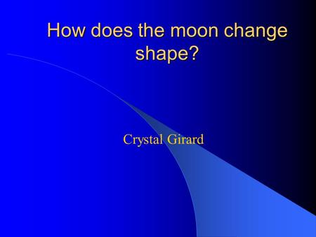 Crystal Girard How does the moon change shape?. Do I need light to see? Have you ever gone into a room that has no windows? When you close the door it.