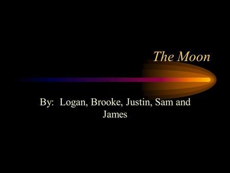 The Moon By: Logan, Brooke, Justin, Sam and James.