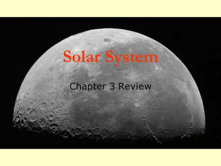 Solar System Chapter 3 Review. Moon: True or false?  The moon is a satellite. TRUE! Any object that orbits another object is a satellite.  The moon.