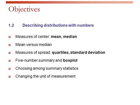 Objectives 1.2Describing distributions with numbers  Measures of center: mean, median  Mean versus median  Measures of spread: quartiles, standard deviation.