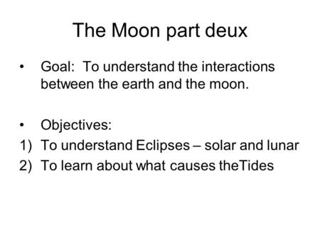 The Moon part deux Goal: To understand the interactions between the earth and the moon. Objectives: 1)To understand Eclipses – solar and lunar 2)To learn.