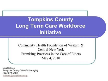 Tompkins County Long Term Care Workforce Initiative Lisa Holmes Tompkins County Office for the Aging (607) 274-5482 Community Health.