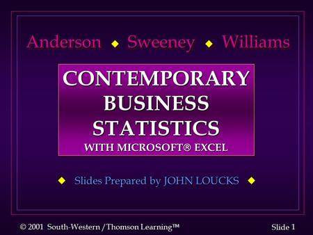1 1 Slide © 2001 South-Western /Thomson Learning  Anderson  Sweeney  Williams Anderson  Sweeney  Williams  Slides Prepared by JOHN LOUCKS  CONTEMPORARYBUSINESSSTATISTICS.