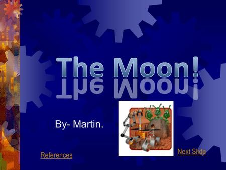 By- Martin. Next Slide References What Is The Moon?  The moon is a natural satellite of the earth; it orbits at a height of 350,000 kilometres above.