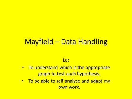 Mayfield – Data Handling Lo: To understand which is the appropriate graph to test each hypothesis. To be able to self analyse and adapt my own work.