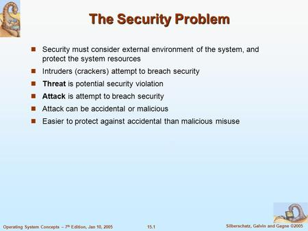 15.1 Silberschatz, Galvin and Gagne ©2005 Operating System <strong>Concepts</strong> – 7 th Edition, Jan 10, 2005 The <strong>Security</strong> Problem <strong>Security</strong> must consider external environment.