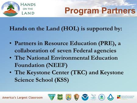 America's Largest Classroom Program Partners Hands on the Land (HOL) is supported by: Partners in Resource Education (PRE), a collaboration of seven Federal.