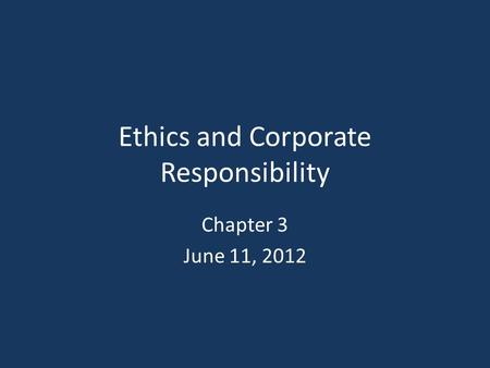Ethics and Corporate Responsibility Chapter 3 June 11, 2012.