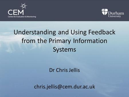 Understanding and Using Feedback from the Primary Information Systems Dr Chris Jellis