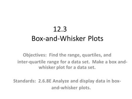 12.3 Box-and-Whisker Plots Objectives: Find the range, quartiles, and inter-quartile range for a data set. Make a box and- whisker plot for a data set.