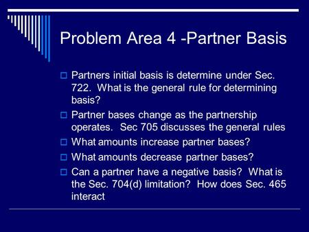 Problem Area 4 -Partner Basis  Partners initial basis is determine under Sec. 722. What is the general rule for determining basis?  Partner bases change.