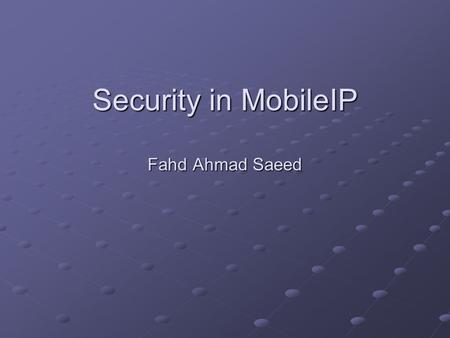 Security in MobileIP Fahd Ahmad Saeed. Wireless Domain Problem Wireless domain insecure Data gets broadcasted to everyone, and anyone hearing this can.