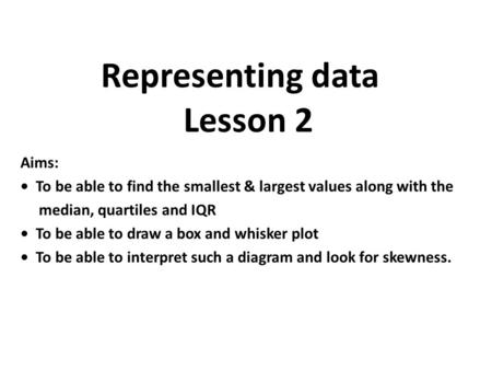 Aims: To be able to find the smallest & largest values along with the median, quartiles and IQR To be able to draw a box and whisker plot To be able to.