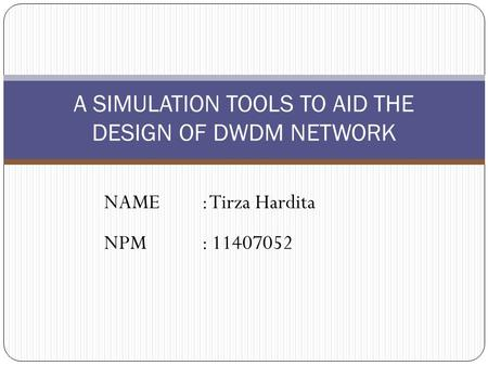 NAME: Tirza Hardita NPM: 11407052 A SIMULATION TOOLS TO AID THE DESIGN OF DWDM NETWORK.