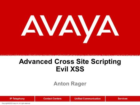 Copyright© 2002 Avaya Inc. All rights reserved Advanced Cross Site Scripting Evil XSS Anton Rager.