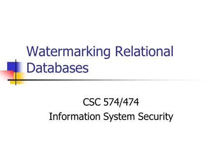 Watermarking Relational Databases CSC 574/474 Information System Security.