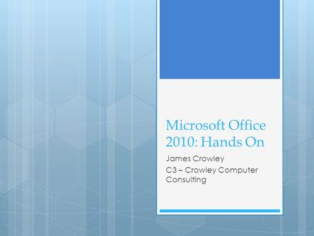 Microsoft Office 2010: Hands On James Crowley C3 – Crowley Computer Consulting.