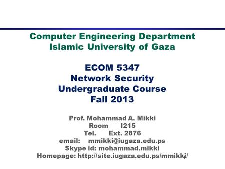1 <strong>Computer</strong> Engineering Department Islamic University of Gaza ECOM 5347 <strong>Network</strong> Security Undergraduate Course Fall 2013 Prof. Mohammad A. Mikki Room I215.