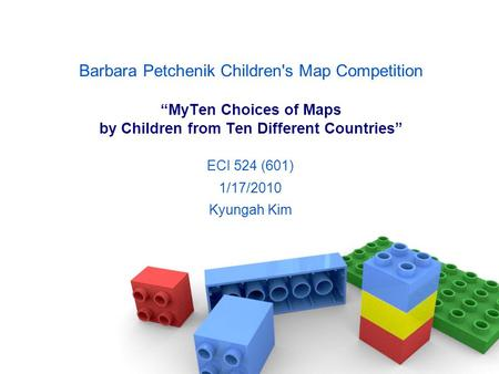 "Barbara Petchenik Children's Map Competition ""MyTen Choices of Maps by Children from Ten Different Countries"" ECI 524 (601) 1/17/2010 Kyungah Kim."