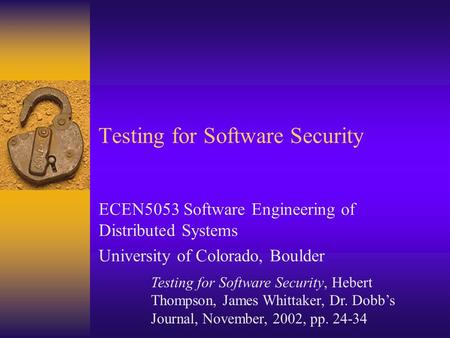 Testing for Software Security ECEN5053 Software Engineering of Distributed Systems University of Colorado, Boulder Testing for Software Security, Hebert.