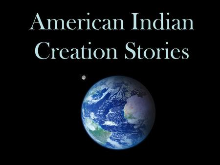 American Indian Creation Stories. Explaining Creation Every culture has a way of explaining where its people come from, how they were created, or how.