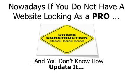 Nowadays If You Do Not Have A Website Looking As a PRO... …And You Don't Know How Update It...