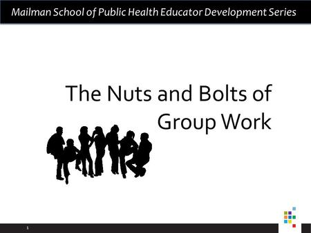 1 Mailman School of Public Health Educator Development Series The Nuts and Bolts of Group Work.