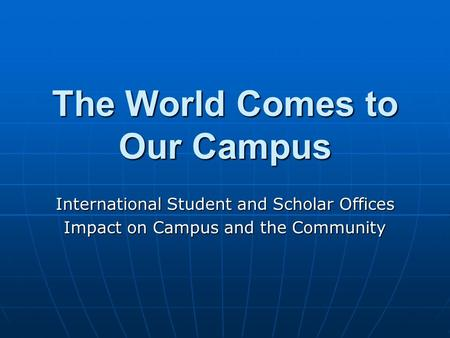 The World Comes to Our Campus International Student and Scholar Offices Impact on Campus and the Community.
