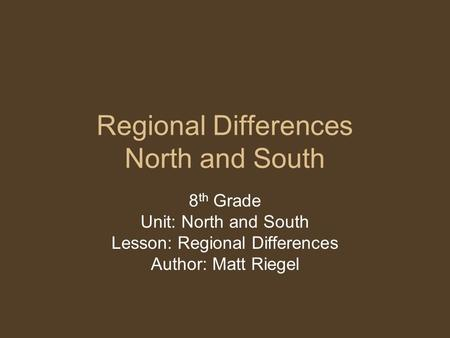 Regional Differences North and South 8 th Grade Unit: North and South Lesson: Regional Differences Author: Matt Riegel.