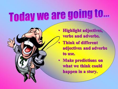 Highlight adjectives, verbs and adverbs.Highlight adjectives, verbs and adverbs. Think of different adjectives and adverbs to use.Think of different adjectives.