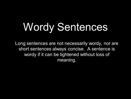 Wordy Sentences Long sentences are not necessarily wordy, nor are short sentences always concise. A sentence is wordy if it can be tightened without loss.