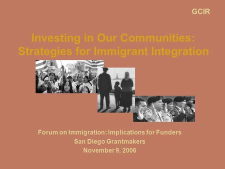 Investing in Our Communities: Strategies for Immigrant Integration Forum on Immigration: Implications for Funders San Diego Grantmakers November 9, 2006.