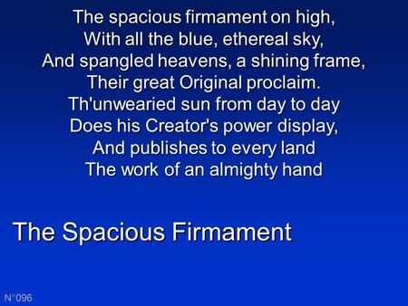 The Spacious Firmament N°096 The spacious firmament on high, With all the blue, ethereal sky, And spangled heavens, a shining frame, Their great Original.