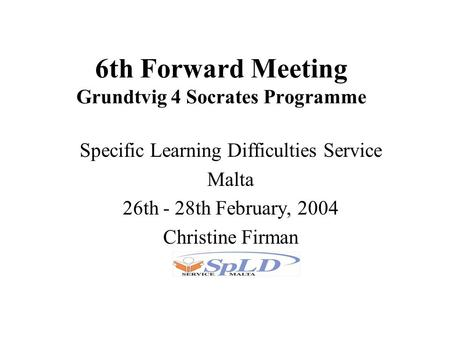 6th Forward Meeting Grundtvig 4 Socrates Programme Specific Learning Difficulties Service Malta 26th - 28th February, 2004 Christine Firman.
