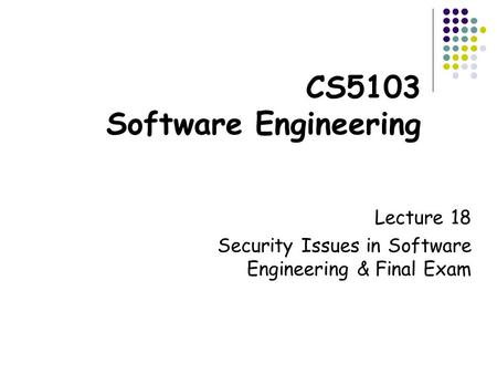 CS5103 Software Engineering Lecture 18 Security Issues in Software Engineering & Final Exam.
