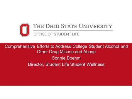 Comprehensive Efforts to Address College Student Alcohol and Other Drug Misuse and Abuse Connie Boehm Director, Student Life Student Wellness.