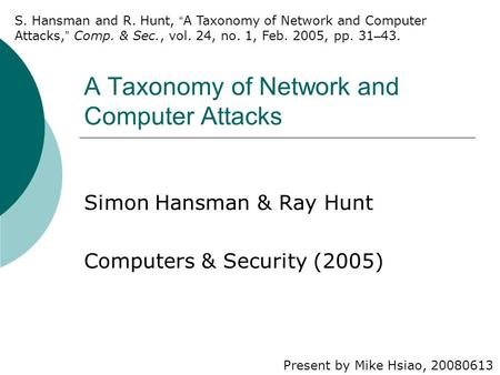 A Taxonomy of Network and Computer Attacks Simon Hansman & Ray Hunt Computers & Security (2005) Present by Mike Hsiao, 20080613 S. Hansman and R. Hunt,