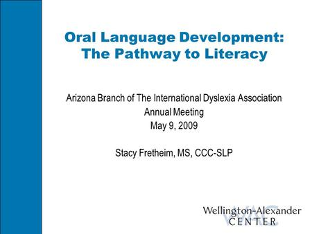 Oral Language Development: The Pathway to Literacy Arizona Branch of The International Dyslexia Association Annual Meeting May 9, 2009 Stacy Fretheim,