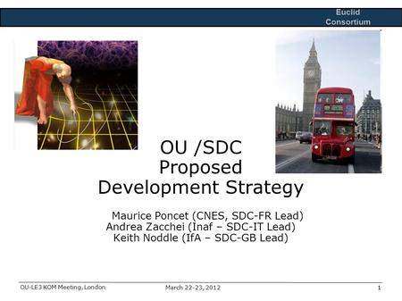 Euclid Consortium OU-LE3 KOM Meeting, London 1March 22-23, 20121 OU /SDC Proposed Development Strategy Maurice Poncet (CNES, SDC-FR Lead) Andrea Zacchei.