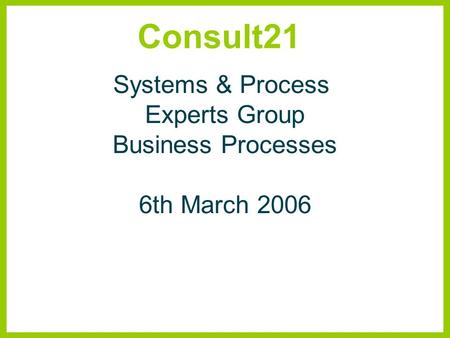 Consult21 Systems & Process Experts Group Business Processes 6th March 2006.