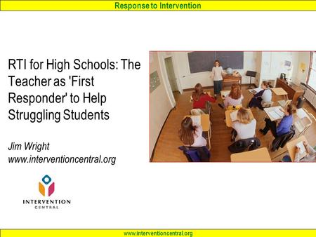 Response to Intervention www.interventioncentral.org RTI <strong>for</strong> High Schools: The Teacher as First Responder to Help Struggling Students Jim Wright www.interventioncentral.org.