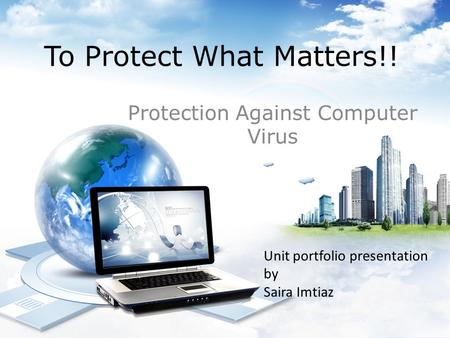 To Protect What Matters!! Protection Against Computer Virus Unit portfolio presentation by Saira Imtiaz.