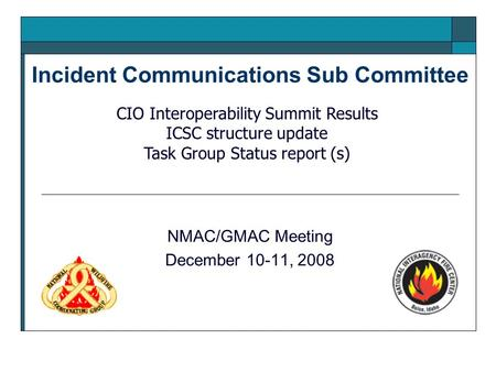 Incident Communications Sub Committee NMAC/GMAC Meeting December 10-11, 2008 CIO Interoperability Summit Results ICSC structure update Task Group Status.