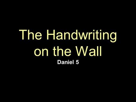 The Handwriting on the Wall Daniel 5. Introduction Nebuchadnezzar died in 562 BC after ruling for 43 years –His son, Evil-Merodach, succeeded 2Kgs 25:27.